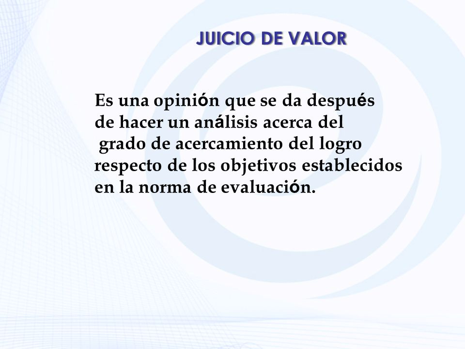 JUICIO DE VALOR Es una opinión que se da después. de hacer un análisis acerca del. grado de acercamiento del logro.