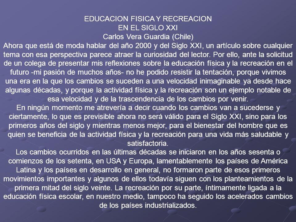 EDUCACION FISICA Y RECREACION EN EL SIGLO XXI Carlos Vera Guardia (Chile) Ahora que está de moda hablar del año 2000 y del Siglo XXI, un artículo sobre cualquier tema con esa perspectiva parece atraer la curiosidad del lector. Por ello, ante la solicitud de un colega de presentar mis reflexiones sobre la educación física y la recreación en el futuro -mi pasión de muchos años- no he podido resistir la tentación, porque vivimos una era en la que los cambios se suceden a una velocidad inimaginable ya desde hace algunas décadas, y porque la actividad física y la recreación son un ejemplo notable de esa velocidad y de la trascendencia de los cambios por venir.