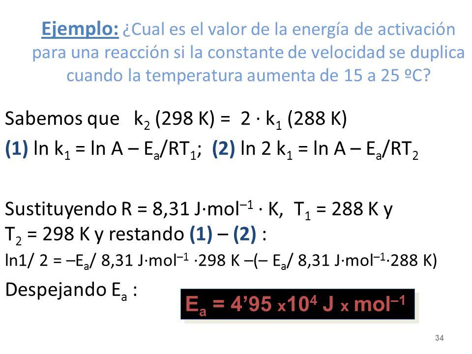 Ejemplo: ¿Cual es el valor de la energía de activación para una reacción si la constante de velocidad se duplica cuando la temperatura aumenta de 15 a 25 ºC