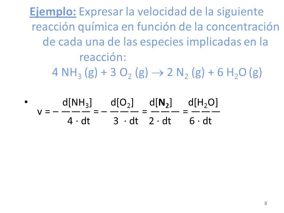 Ejemplo: Expresar la velocidad de la siguiente reacción química en función de la concentración de cada una de las especies implicadas en la reacción: 4 NH3 (g) + 3 O2 (g)  2 N2 (g) + 6 H2O (g)