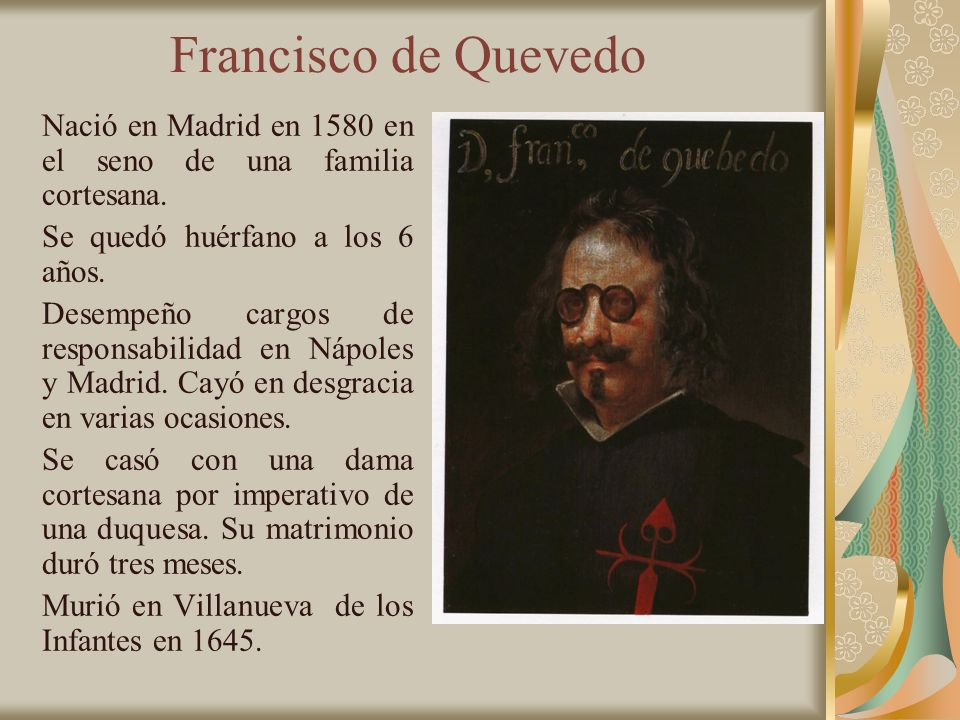 Francisco de Quevedo Nació en Madrid en 1580 en el seno de una familia cortesana. Se quedó huérfano a los 6 años.