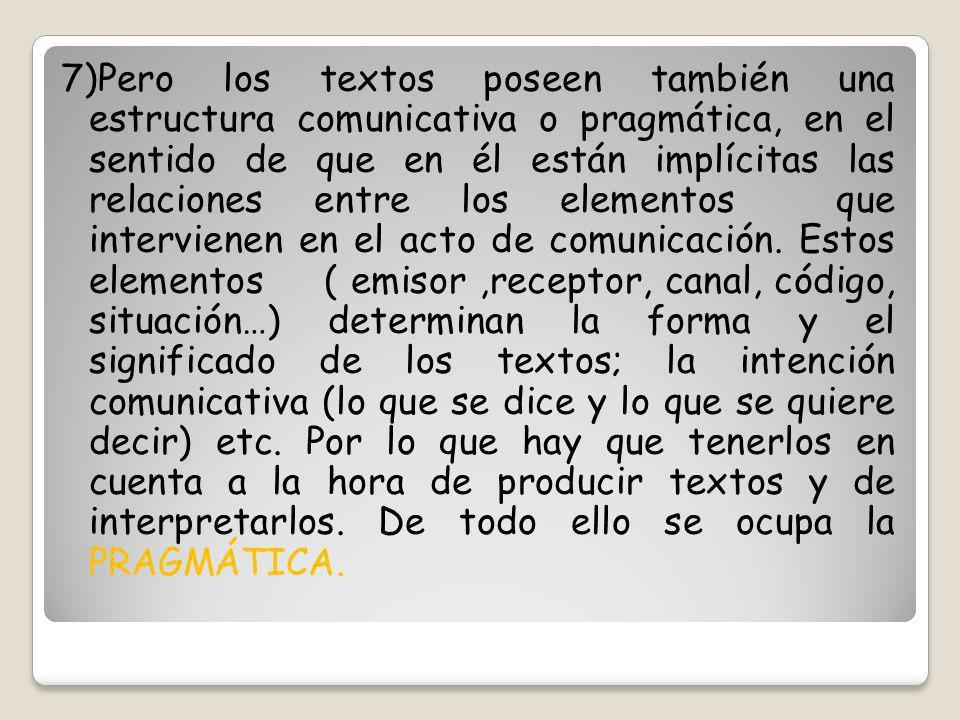 7)Pero los textos poseen también una estructura comunicativa o pragmática, en el sentido de que en él están implícitas las relaciones entre los elementos que intervienen en el acto de comunicación.