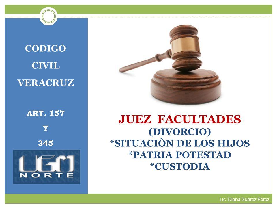 CODIGOCIVIL. VERACRUZ. ART. 157. Y. 345. JUEZ FACULTADES (DIVORCIO) *SITUACIÒN DE LOS HIJOS *PATRIA POTESTAD *CUSTODIA.