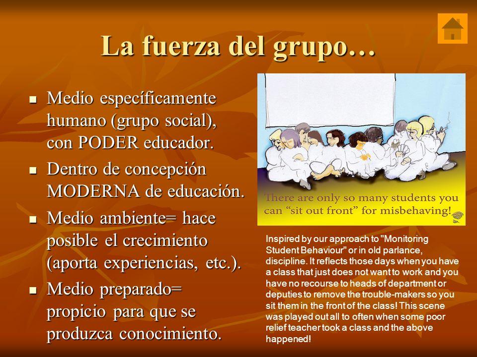 La fuerza del grupo… Medio específicamente humano (grupo social), con PODER educador. Dentro de concepción MODERNA de educación.