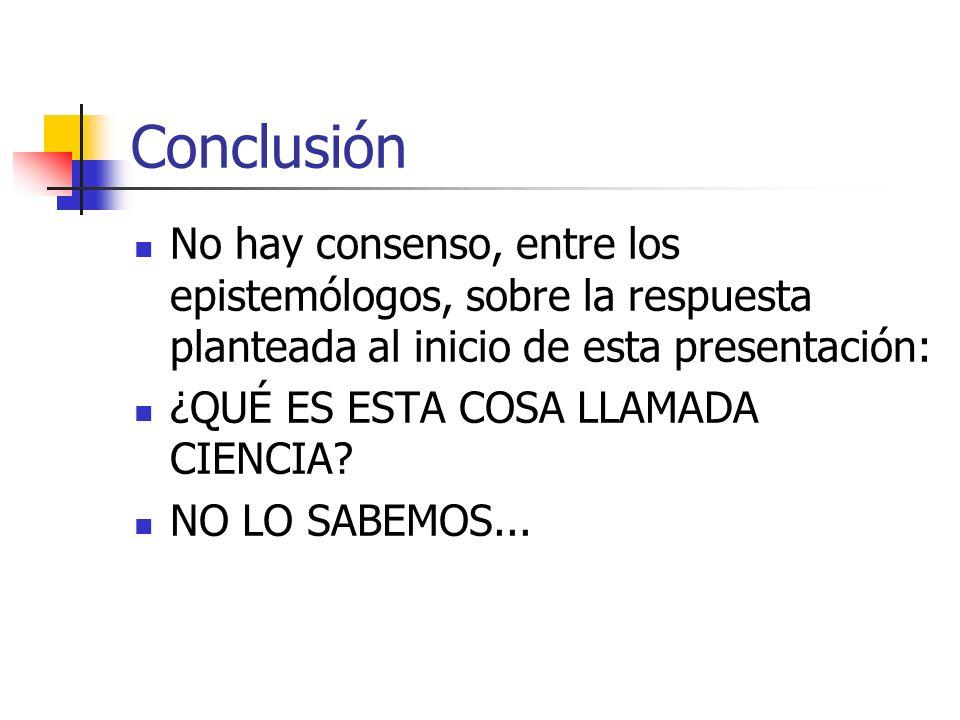 Conclusión No hay consenso, entre los epistemólogos, sobre la respuesta planteada al inicio de esta presentación: