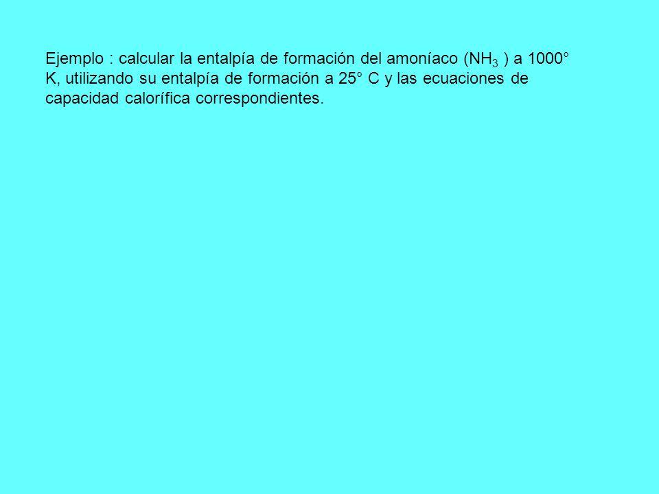 Ejemplo : calcular la entalpía de formación del amoníaco (NH3 ) a 1000° K, utilizando su entalpía de formación a 25° C y las ecuaciones de capacidad calorífica correspondientes.