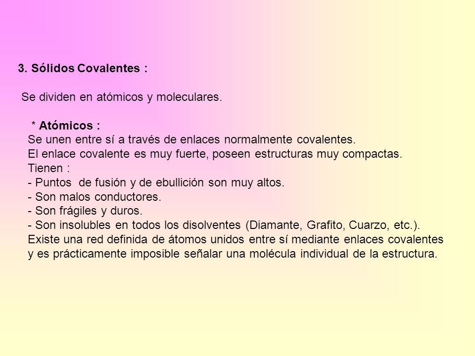 3. Sólidos Covalentes : Se dividen en atómicos y moleculares. * Atómicos : Se unen entre sí a través de enlaces normalmente covalentes.