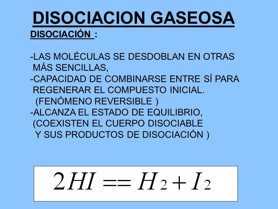 DISOCIACION GASEOSA DISOCIACIÓN : -LAS MOLÉCULAS SE DESDOBLAN EN OTRAS