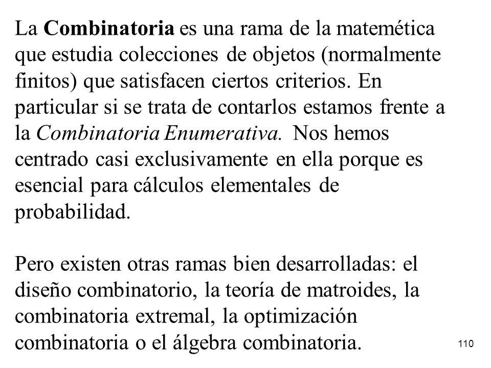 La Combinatoria es una rama de la matemética que estudia colecciones de objetos (normalmente finitos) que satisfacen ciertos criterios. En particular si se trata de contarlos estamos frente a la Combinatoria Enumerativa. Nos hemos centrado casi exclusivamente en ella porque es esencial para cálculos elementales de probabilidad.
