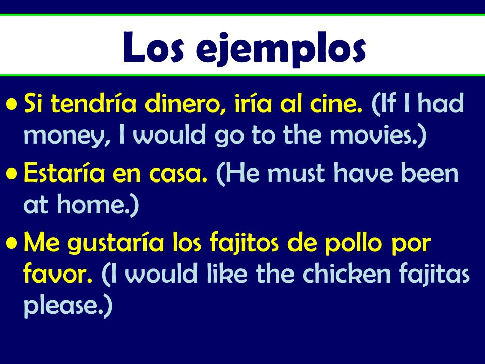 Los ejemplos Si tendría dinero, iría al cine. (If I had money, I would go to the movies.) Estaría en casa. (He must have been at home.)