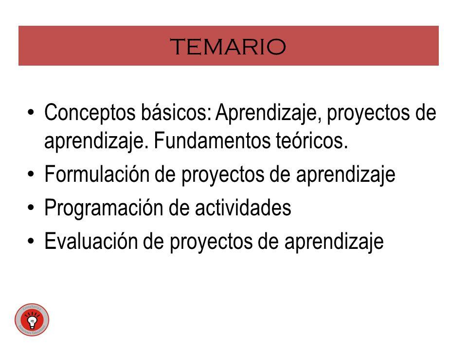 TEMARIO Conceptos básicos: Aprendizaje, proyectos de aprendizaje. Fundamentos teóricos. Formulación de proyectos de aprendizaje.
