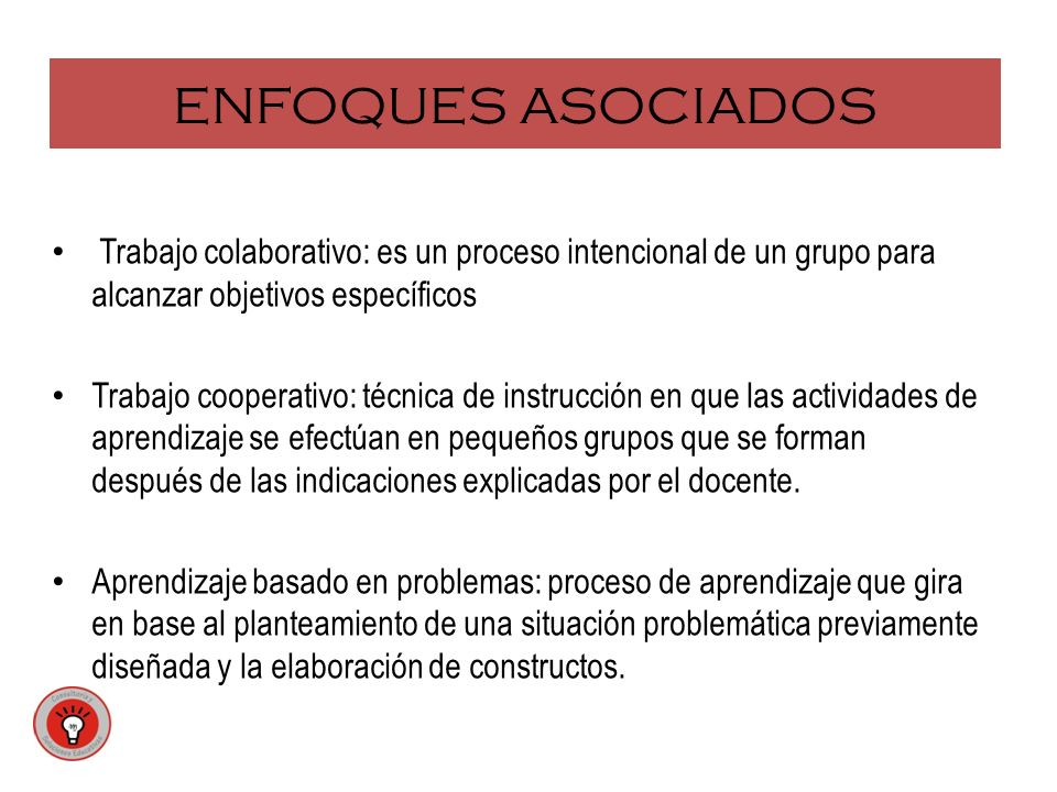 ENFOQUES ASOCIADOS Trabajo colaborativo: es un proceso intencional de un grupo para alcanzar objetivos específicos.