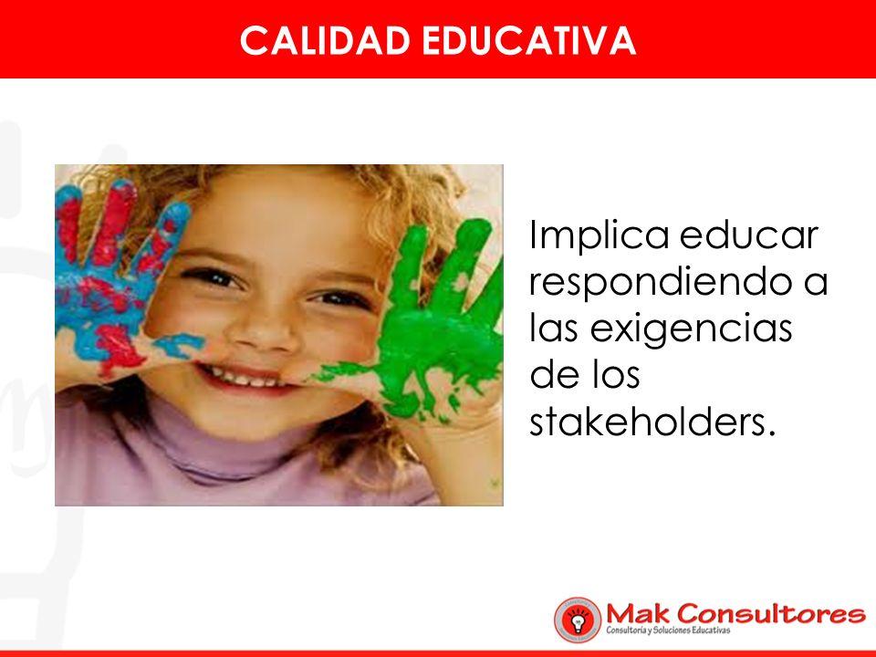 CALIDAD EDUCATIVA Implica educar respondiendo a las exigencias de los stakeholders.