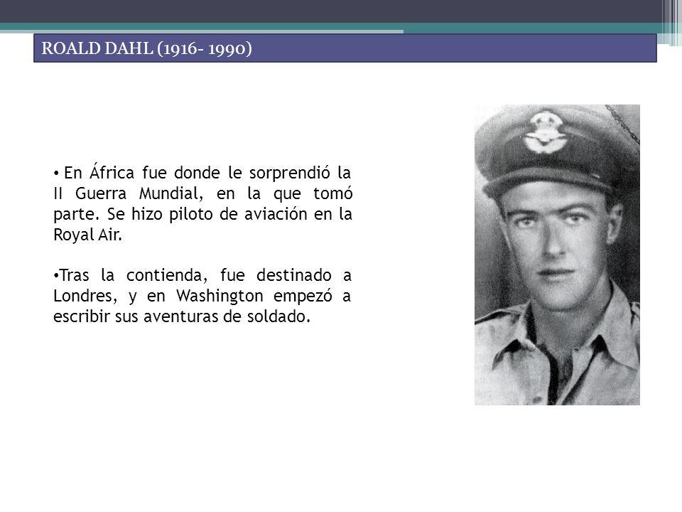 ROALD DAHL (1916- 1990) En África fue donde le sorprendió la II Guerra Mundial, en la que tomó parte. Se hizo piloto de aviación en la Royal Air.
