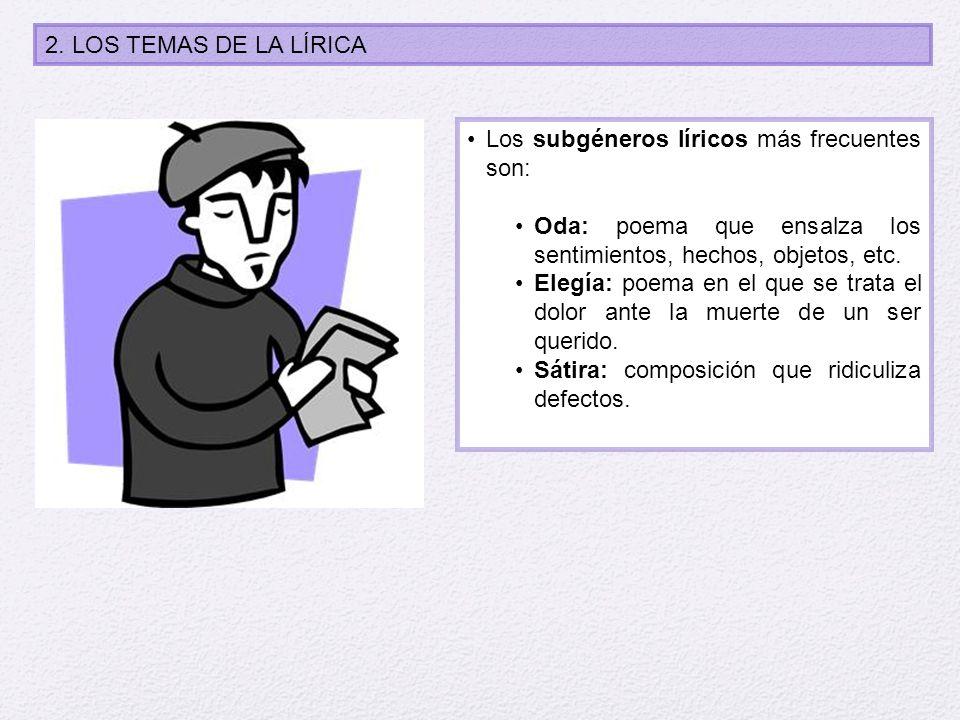 2. LOS TEMAS DE LA LÍRICA Los subgéneros líricos más frecuentes son: Oda: poema que ensalza los sentimientos, hechos, objetos, etc.