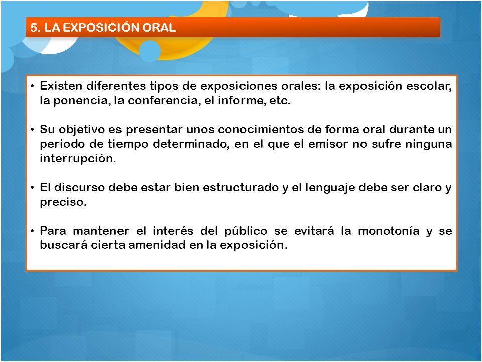 5. LA EXPOSICIÓN ORALExisten diferentes tipos de exposiciones orales: la exposición escolar, la ponencia, la conferencia, el informe, etc.