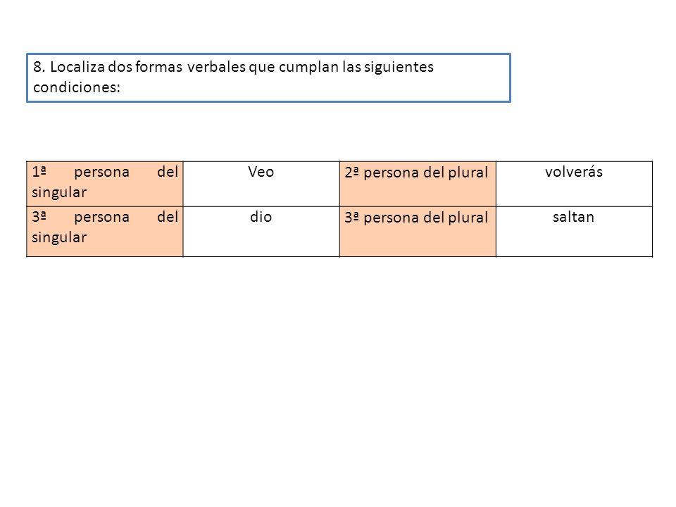 8. Localiza dos formas verbales que cumplan las siguientes condiciones: