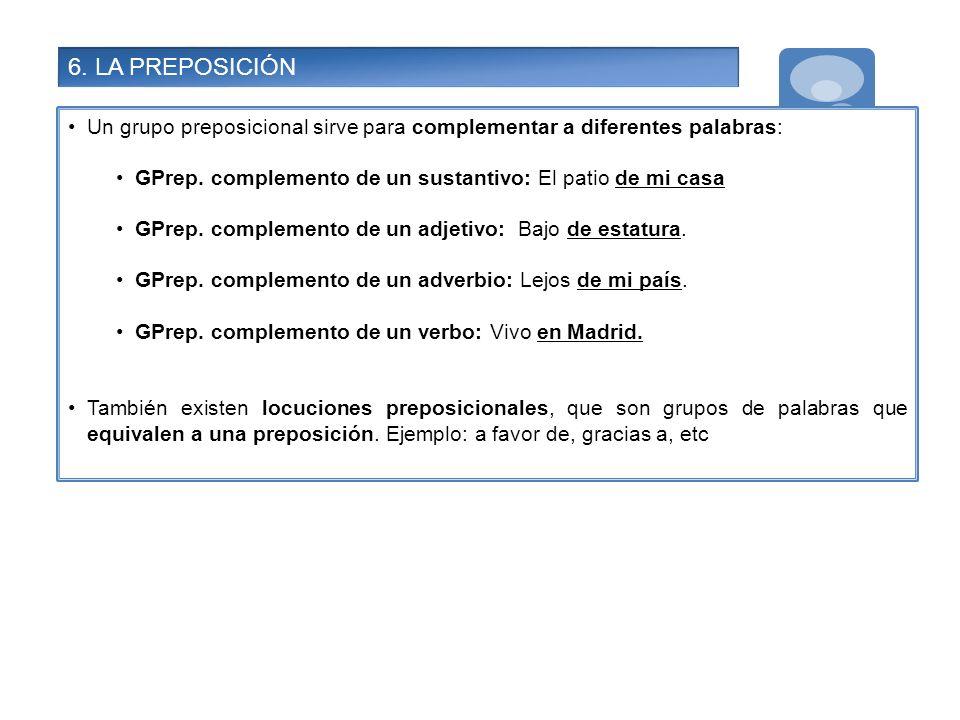 6. LA PREPOSICIÓN Un grupo preposicional sirve para complementar a diferentes palabras: GPrep. complemento de un sustantivo: El patio de mi casa.