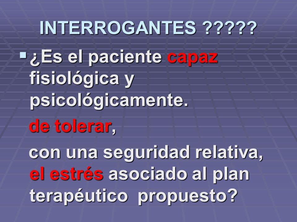 INTERROGANTES ¿Es el paciente capaz fisiológica y psicológicamente. de tolerar,