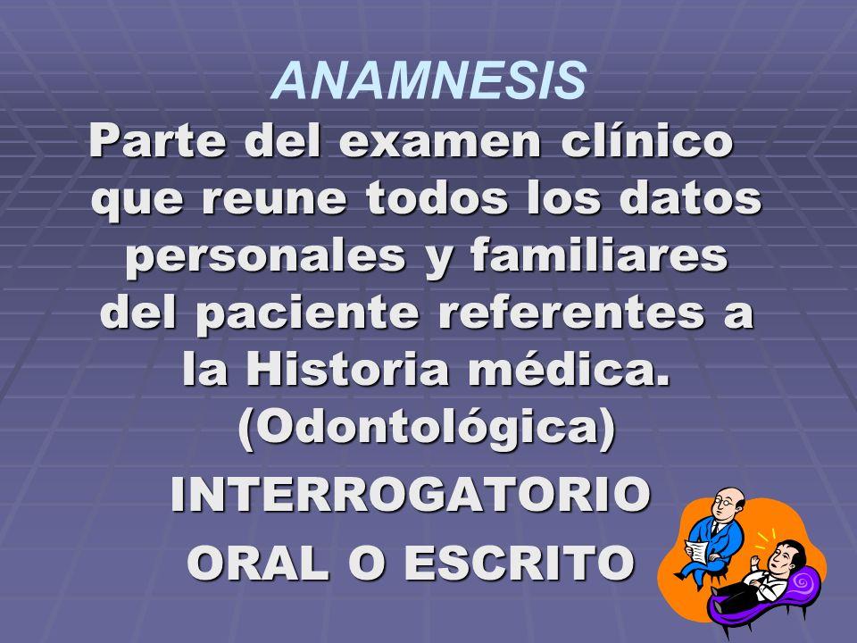 ANAMNESIS Parte del examen clínico que reune todos los datos personales y familiares del paciente referentes a la Historia médica. (Odontológica)