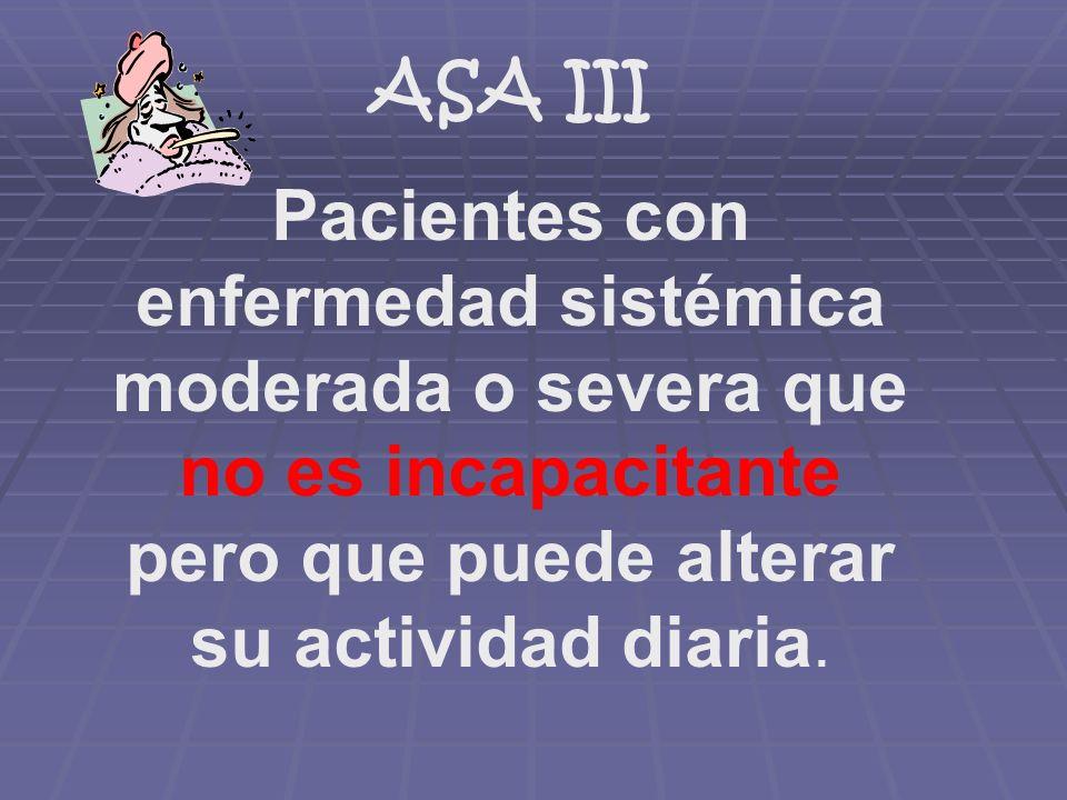 ASA III Pacientes con enfermedad sistémica moderada o severa que no es incapacitante pero que puede alterar su actividad diaria.