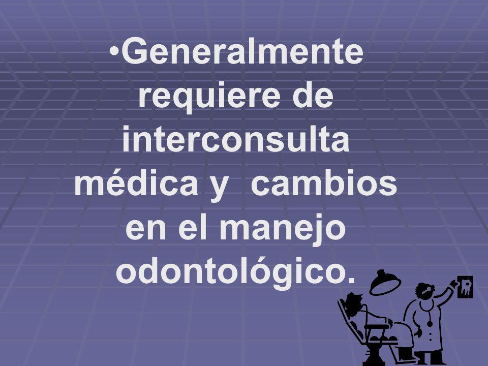 Generalmente requiere de interconsulta médica y cambios en el manejo odontológico.