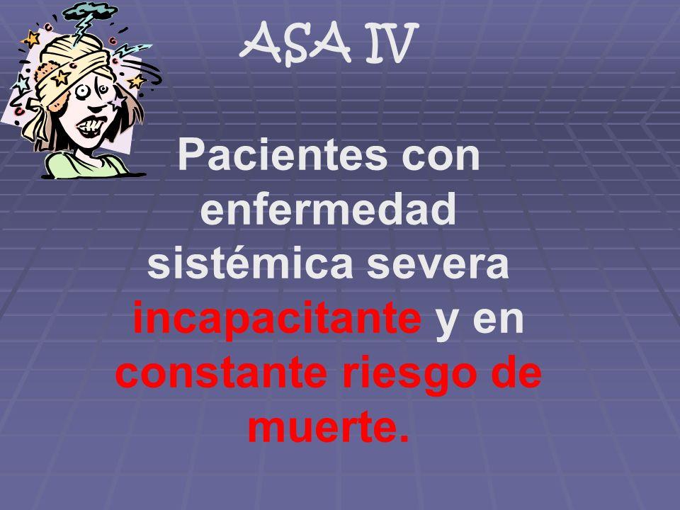 ASA IV Pacientes con enfermedad sistémica severa incapacitante y en constante riesgo de muerte.