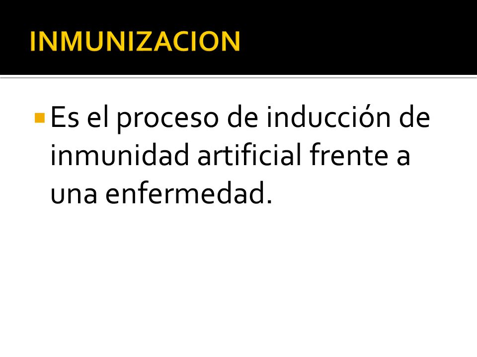 INMUNIZACION Es el proceso de inducción de inmunidad artificial frente a una enfermedad.