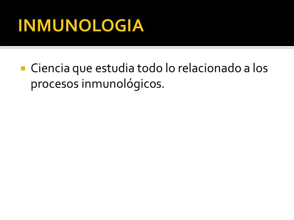 INMUNOLOGIA Ciencia que estudia todo lo relacionado a los procesos inmunológicos.