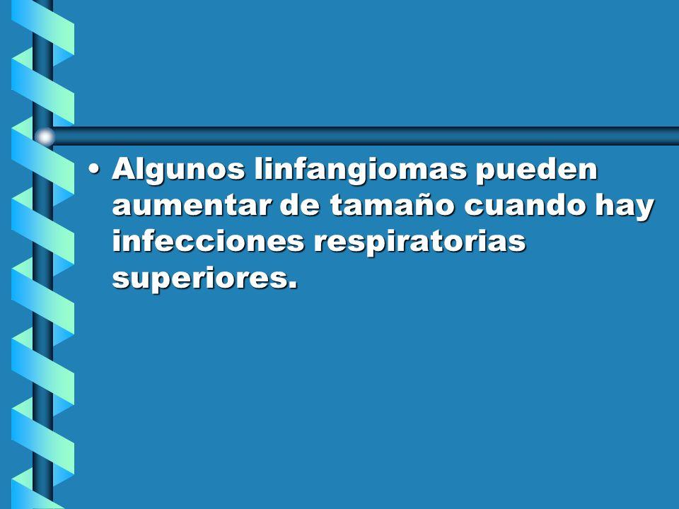 Algunos linfangiomas pueden aumentar de tamaño cuando hay infecciones respiratorias superiores.
