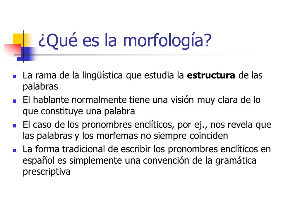 ¿Qué es la morfología La rama de la lingüística que estudia la estructura de las palabras.