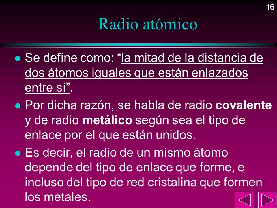 Radio atómicoSe define como: la mitad de la distancia de dos átomos iguales que están enlazados entre sí .