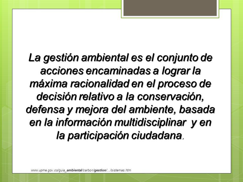 La gestión ambiental es el conjunto de acciones encaminadas a lograr la máxima racionalidad en el proceso de decisión relativo a la conservación, defensa y mejora del ambiente, basada en la información multidisciplinar y en la participación ciudadana.