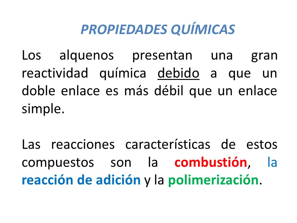PROPIEDADES QUÍMICAS Los alquenos presentan una gran reactividad química debido a que un doble enlace es más débil que un enlace simple.