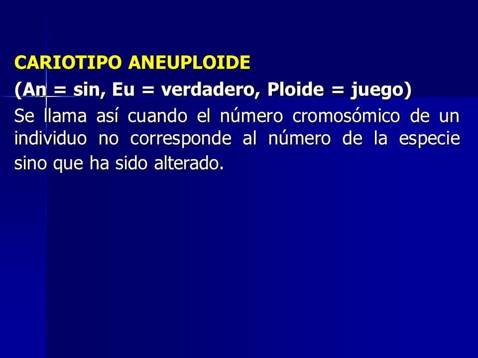 CARIOTIPO ANEUPLOIDE (An = sin, Eu = verdadero, Ploide = juego)
