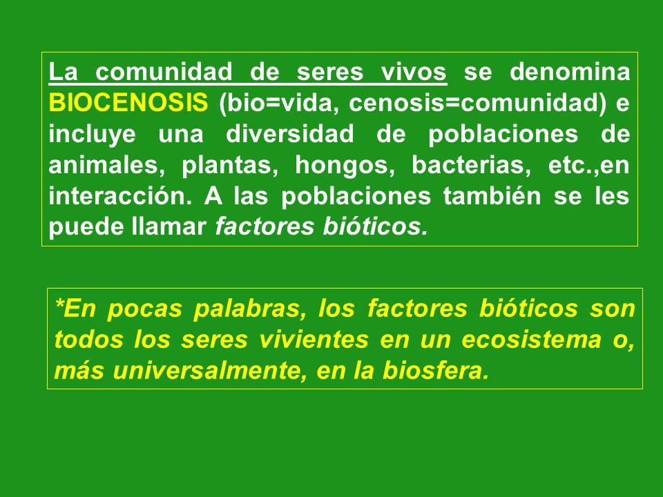 La comunidad de seres vivos se denomina BIOCENOSIS (bio=vida, cenosis=comunidad) e incluye una diversidad de poblaciones de animales, plantas, hongos, bacterias, etc.,en interacción. A las poblaciones también se les puede llamar factores bióticos.