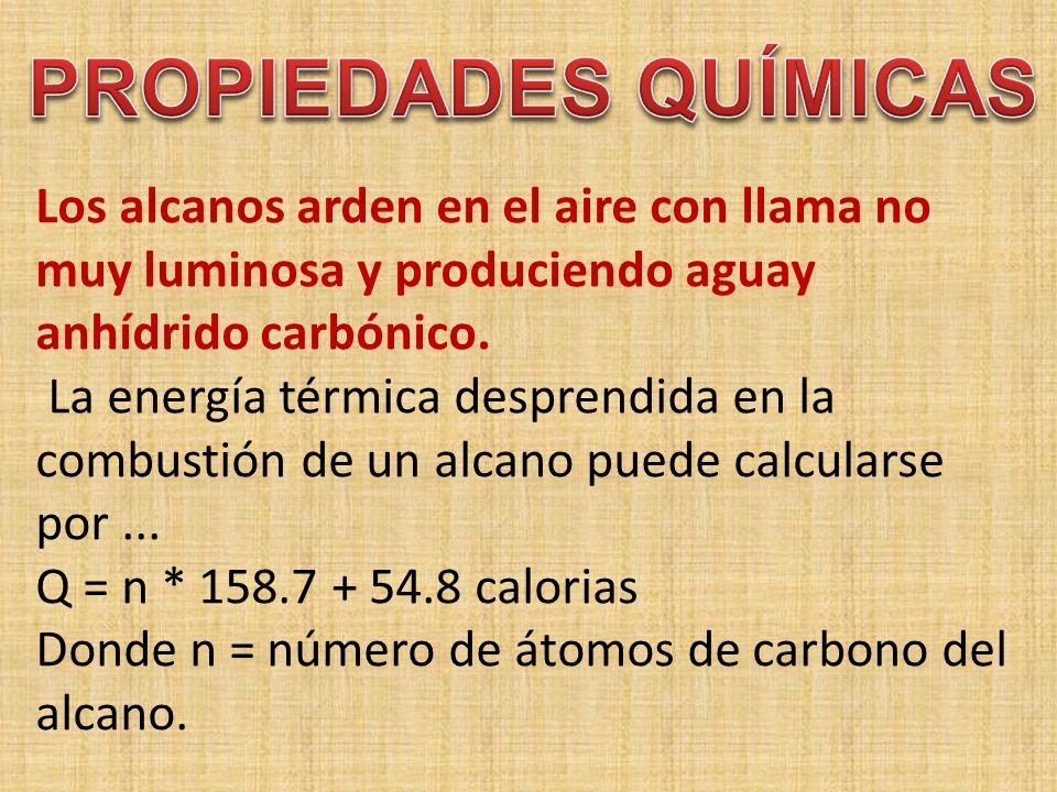 Los alcanos arden en el aire con llama no muy luminosa y produciendo aguay anhídrido carbónico. La energía térmica desprendida en la combustión de un alcano puede calcularse por ... Q = n * 158.7 + 54.8 calorias Donde n = número de átomos de carbono del alcano.