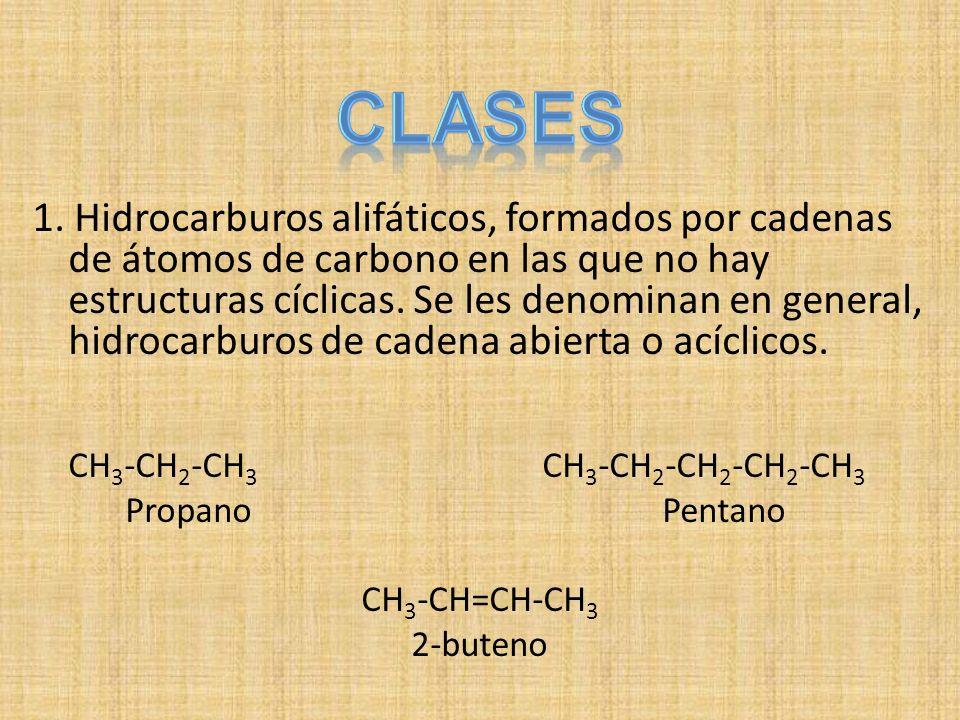 1. Hidrocarburos alifáticos, formados por cadenas de átomos de carbono en las que no hay estructuras cíclicas. Se les denominan en general, hidrocarburos de cadena abierta o acíclicos.