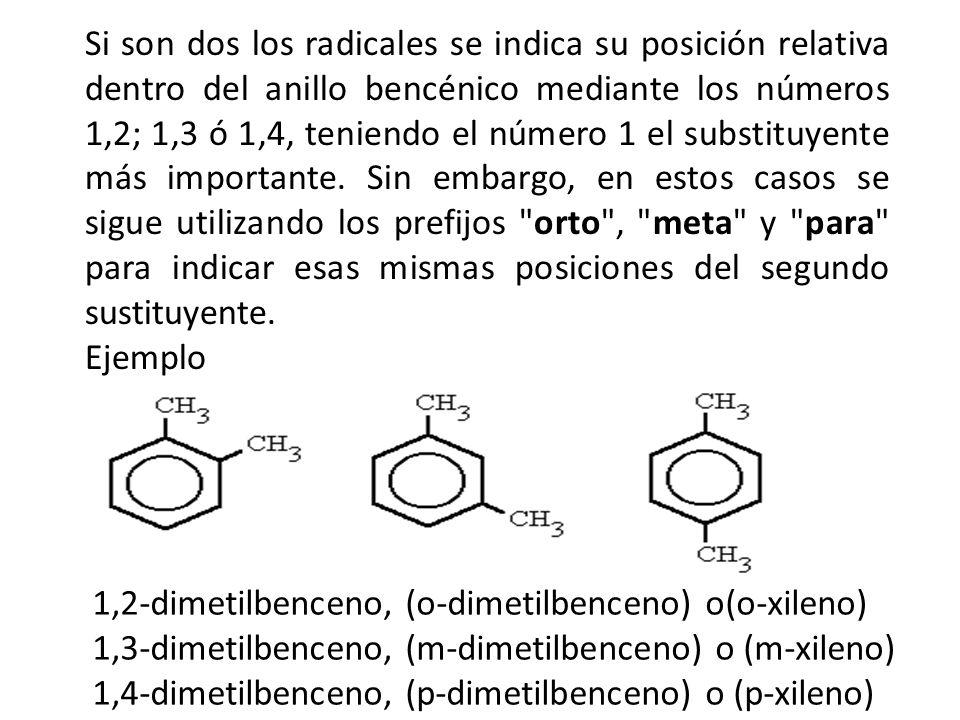 Si son dos los radicales se indica su posición relativa dentro del anillo bencénico mediante los números 1,2; 1,3 ó 1,4, teniendo el número 1 el substituyente más importante. Sin embargo, en estos casos se sigue utilizando los prefijos orto , meta y para para indicar esas mismas posiciones del segundo sustituyente.