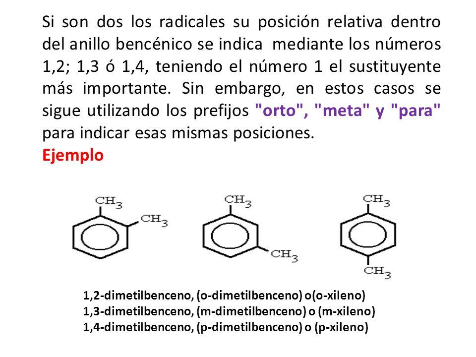 Si son dos los radicales su posición relativa dentro del anillo bencénico se indica mediante los números 1,2; 1,3 ó 1,4, teniendo el número 1 el sustituyente más importante. Sin embargo, en estos casos se sigue utilizando los prefijos orto , meta y para para indicar esas mismas posiciones.