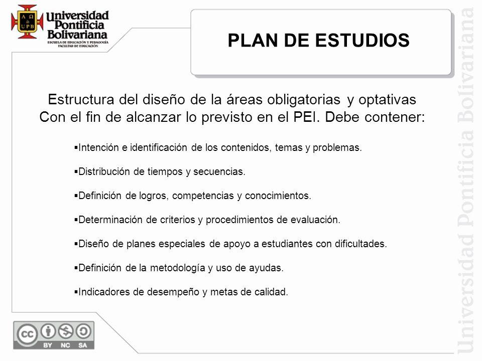 PLAN DE ESTUDIOS Estructura del diseño de la áreas obligatorias y optativas. Con el fin de alcanzar lo previsto en el PEI. Debe contener: