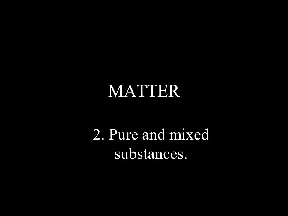 2. Pure and mixed substances.