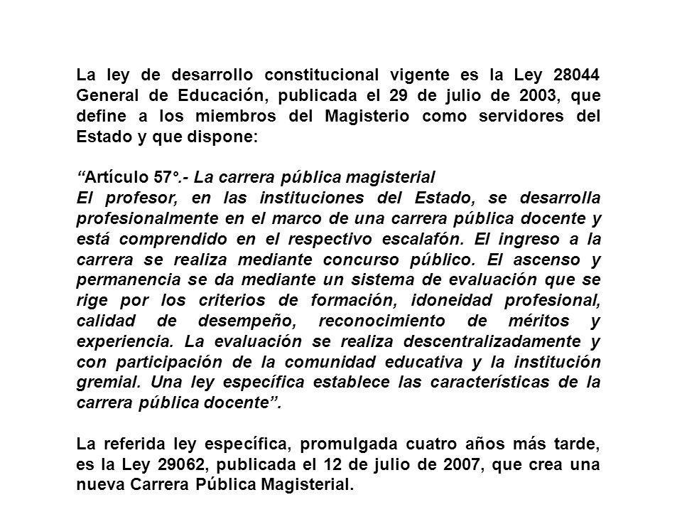 La ley de desarrollo constitucional vigente es la Ley 28044 General de Educación, publicada el 29 de julio de 2003, que define a los miembros del Magisterio como servidores del Estado y que dispone: