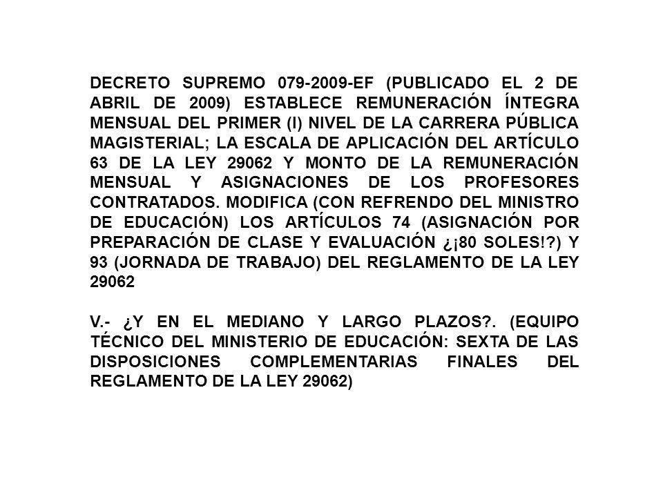 DECRETO SUPREMO 079-2009-EF (PUBLICADO EL 2 DE ABRIL DE 2009) ESTABLECE REMUNERACIÓN ÍNTEGRA MENSUAL DEL PRIMER (I) NIVEL DE LA CARRERA PÚBLICA MAGISTERIAL; LA ESCALA DE APLICACIÓN DEL ARTÍCULO 63 DE LA LEY 29062 Y MONTO DE LA REMUNERACIÓN MENSUAL Y ASIGNACIONES DE LOS PROFESORES CONTRATADOS. MODIFICA (CON REFRENDO DEL MINISTRO DE EDUCACIÓN) LOS ARTÍCULOS 74 (ASIGNACIÓN POR PREPARACIÓN DE CLASE Y EVALUACIÓN ¿¡80 SOLES! ) Y 93 (JORNADA DE TRABAJO) DEL REGLAMENTO DE LA LEY 29062