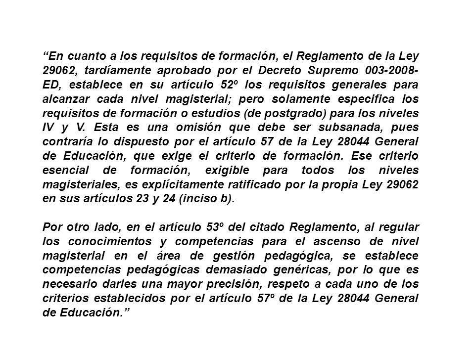 En cuanto a los requisitos de formación, el Reglamento de la Ley 29062, tardíamente aprobado por el Decreto Supremo 003-2008-ED, establece en su artículo 52º los requisitos generales para alcanzar cada nivel magisterial; pero solamente especifica los requisitos de formación o estudios (de postgrado) para los niveles IV y V. Esta es una omisión que debe ser subsanada, pues contraría lo dispuesto por el artículo 57 de la Ley 28044 General de Educación, que exige el criterio de formación. Ese criterio esencial de formación, exigible para todos los niveles magisteriales, es explícitamente ratificado por la propia Ley 29062 en sus artículos 23 y 24 (inciso b).