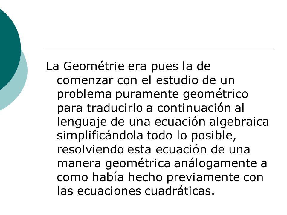 La Geométrie era pues la de comenzar con el estudio de un problema puramente geométrico para traducirlo a continuación al lenguaje de una ecuación algebraica simplificándola todo lo posible, resolviendo esta ecuación de una manera geométrica análogamente a como había hecho previamente con las ecuaciones cuadráticas.