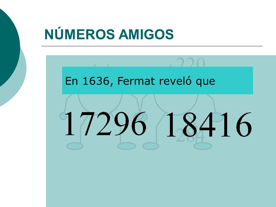 NÚMEROS AMIGOS En 1636, Fermat reveló que 284
