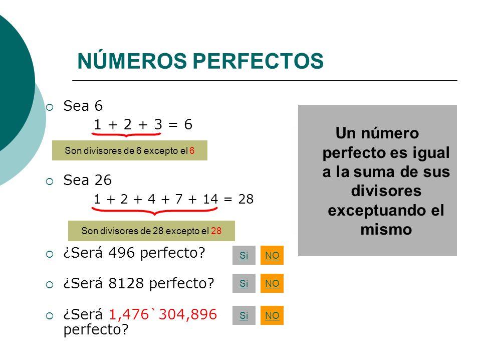 NÚMEROS PERFECTOS Sea 6. 1 + 2 + 3 = 6. Sea 26. 1 + 2 + 4 + 7 + 14 = 28. ¿Será 496 perfecto ¿Será 8128 perfecto