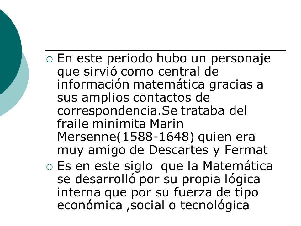 En este periodo hubo un personaje que sirvió como central de información matemática gracias a sus amplios contactos de correspondencia.Se trataba del fraile minimita Marin Mersenne(1588-1648) quien era muy amigo de Descartes y Fermat
