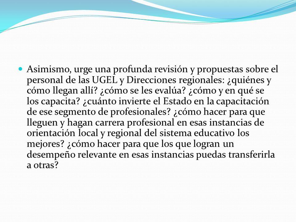 Asimismo, urge una profunda revisión y propuestas sobre el personal de las UGEL y Direcciones regionales: ¿quiénes y cómo llegan allí.